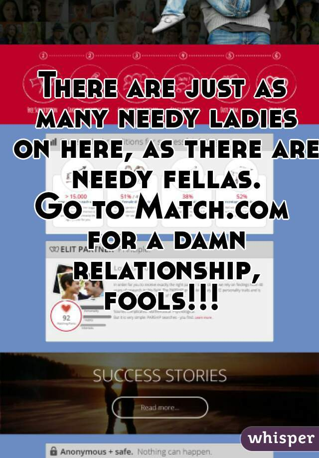 There are just as many needy ladies on here, as there are needy fellas. Go to Match.com for a damn relationship, fools!!!