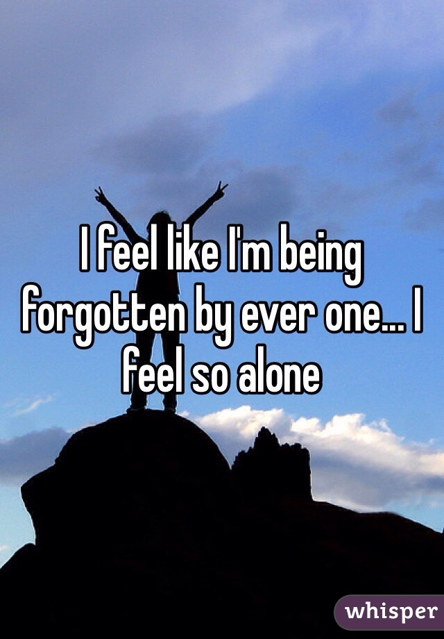 I feel like I'm being forgotten by ever one... I feel so alone