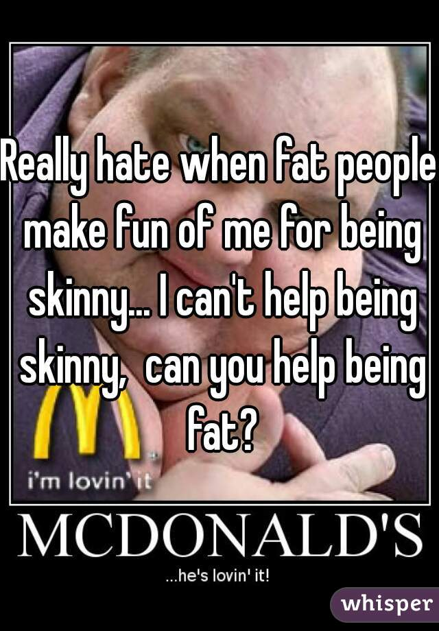 Really hate when fat people make fun of me for being skinny... I can't help being skinny,  can you help being fat?
