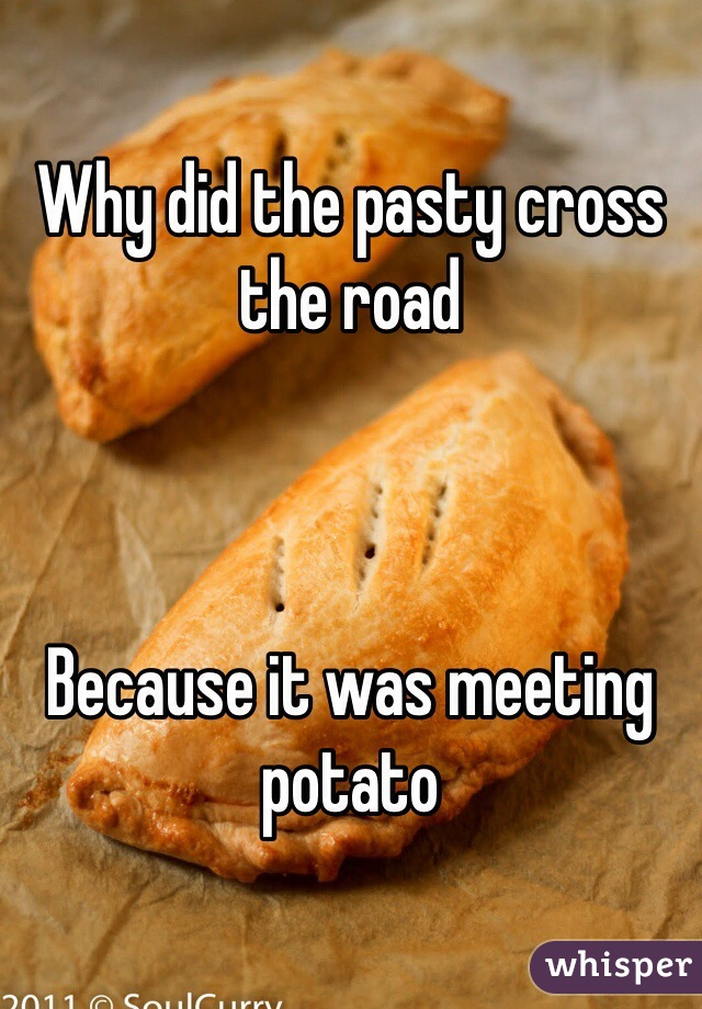 Why did the pasty cross the road     Because it was meeting potato
