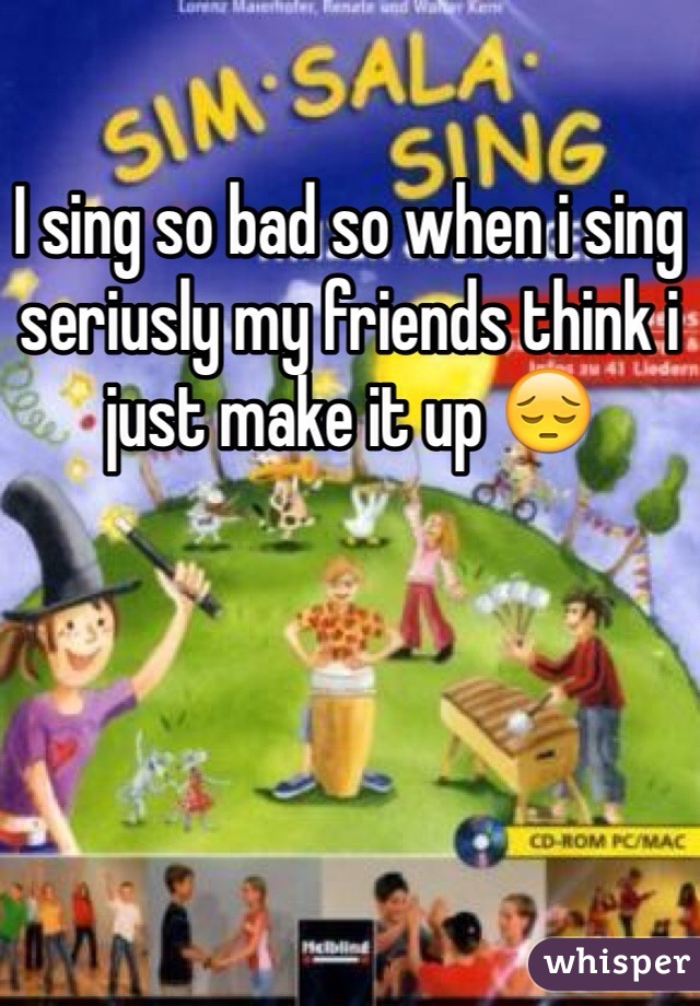 I sing so bad so when i sing seriusly my friends think i just make it up 😔