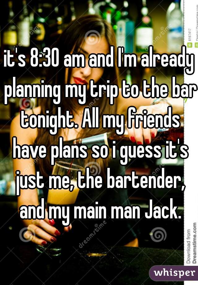 it's 8:30 am and I'm already planning my trip to the bar tonight. All my friends have plans so i guess it's just me, the bartender, and my main man Jack.