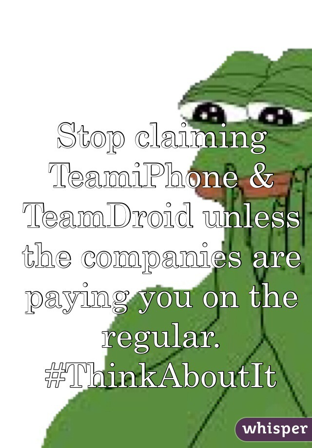 Stop claiming TeamiPhone & TeamDroid unless the companies are paying you on the regular. #ThinkAboutIt