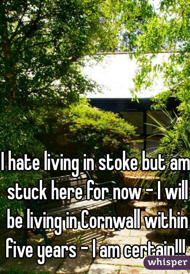 I hate living in stoke but am stuck here for now - I will be living in Cornwall within five years - I am certain!!!