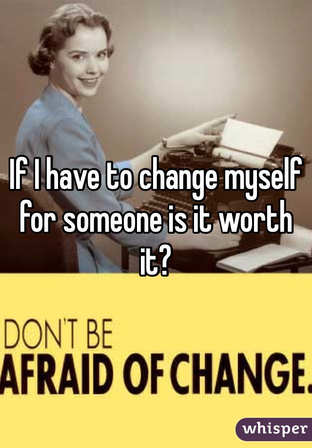 If I have to change myself for someone is it worth it?