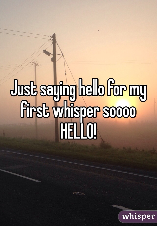 Just saying hello for my first whisper soooo HELLO!