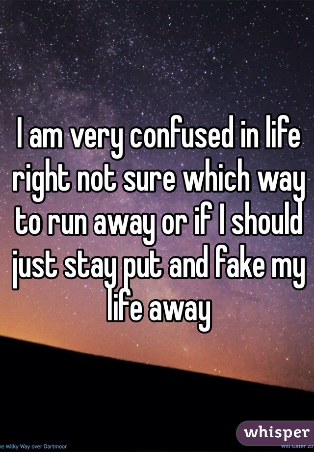 I am very confused in life right not sure which way to run away or if I should just stay put and fake my life away