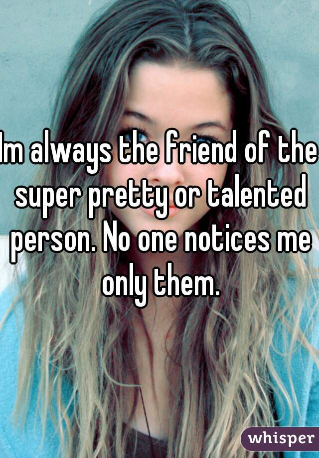 Im always the friend of the super pretty or talented person. No one notices me only them.