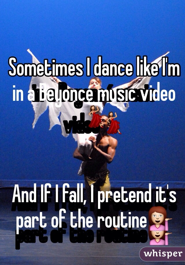 Sometimes I dance like I'm in a Beyoncé music video💃   And If I fall, I pretend it's part of the routine💁