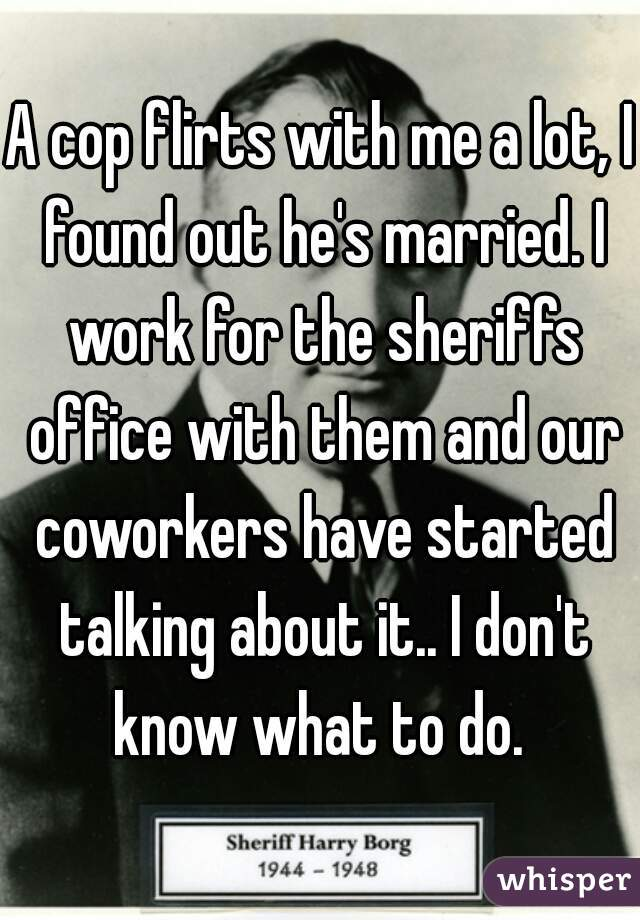 A cop flirts with me a lot, I found out he's married. I work for the sheriffs office with them and our coworkers have started talking about it.. I don't know what to do.