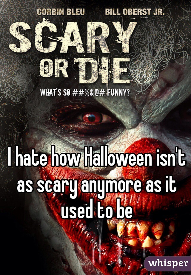 I hate how Halloween isn't as scary anymore as it used to be
