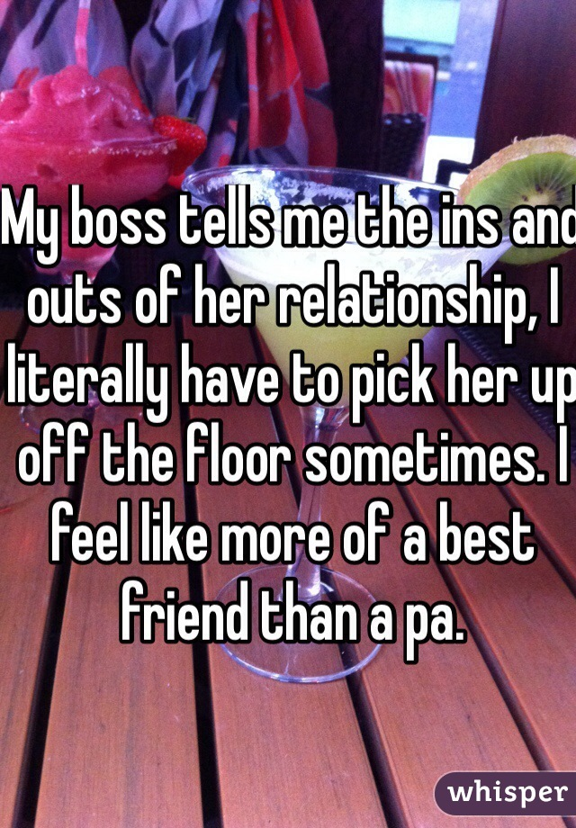 My boss tells me the ins and outs of her relationship, I literally have to pick her up off the floor sometimes. I feel like more of a best friend than a pa.