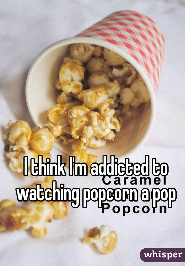 I think I'm addicted to watching popcorn a pop