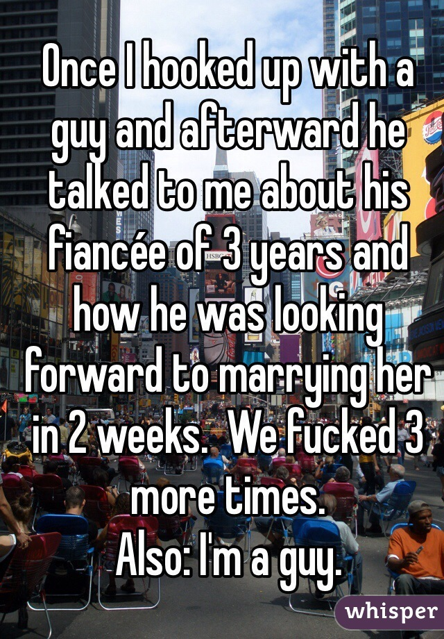Once I hooked up with a guy and afterward he talked to me about his fiancée of 3 years and how he was looking forward to marrying her in 2 weeks.  We fucked 3 more times.  Also: I'm a guy.