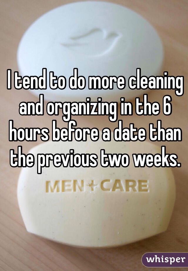 I tend to do more cleaning and organizing in the 6 hours before a date than the previous two weeks.
