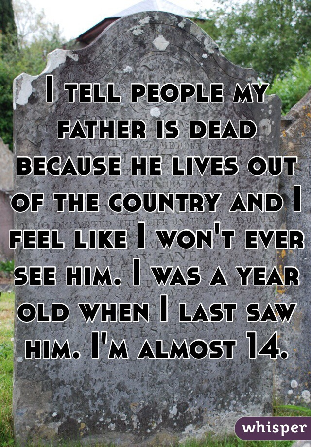 I tell people my father is dead because he lives out of the country and I feel like I won't ever see him. I was a year old when I last saw him. I'm almost 14.
