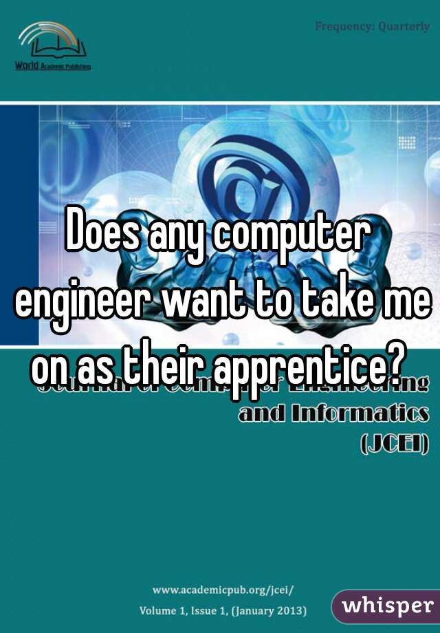 Does any computer engineer want to take me on as their apprentice?