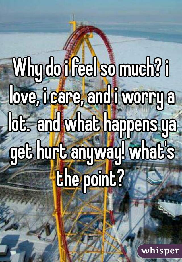 Why do i feel so much? i love, i care, and i worry a lot.  and what happens ya get hurt anyway! what's the point?