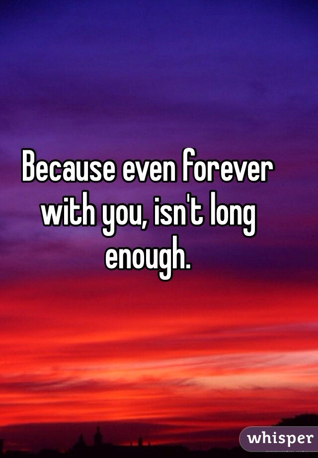 Because even forever with you, isn't long enough.