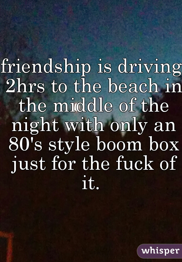 friendship is driving 2hrs to the beach in the middle of the night with only an 80's style boom box just for the fuck of it.