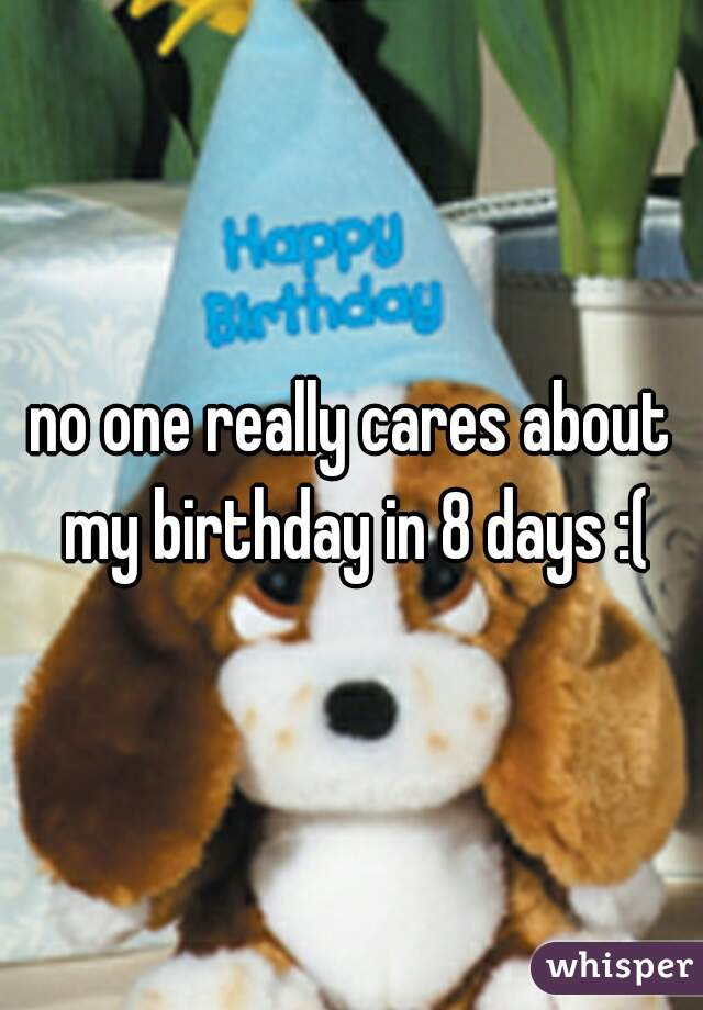 no one really cares about my birthday in 8 days :(