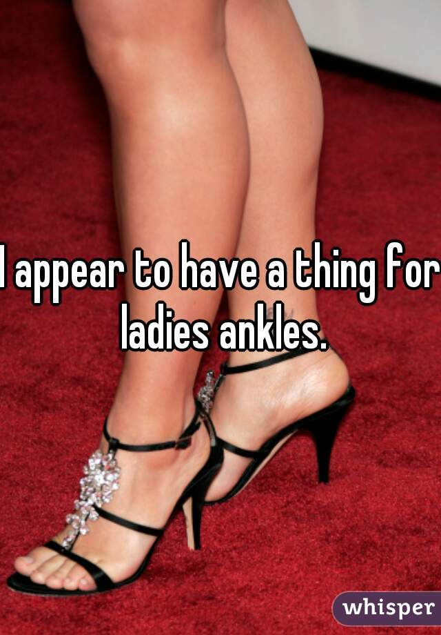 I appear to have a thing for ladies ankles.