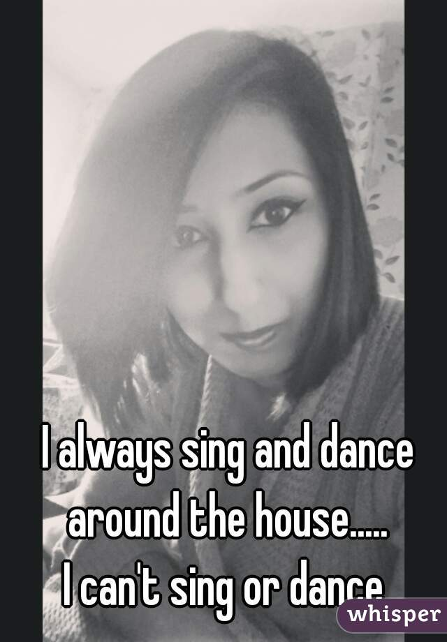 I always sing and dance around the house.....  I can't sing or dance