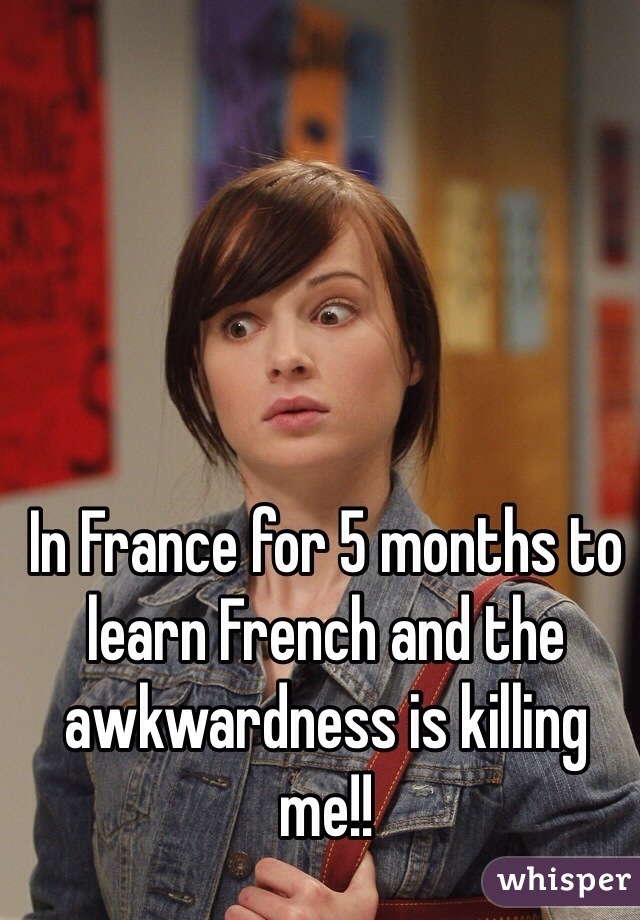 In France for 5 months to learn French and the awkwardness is killing me!!