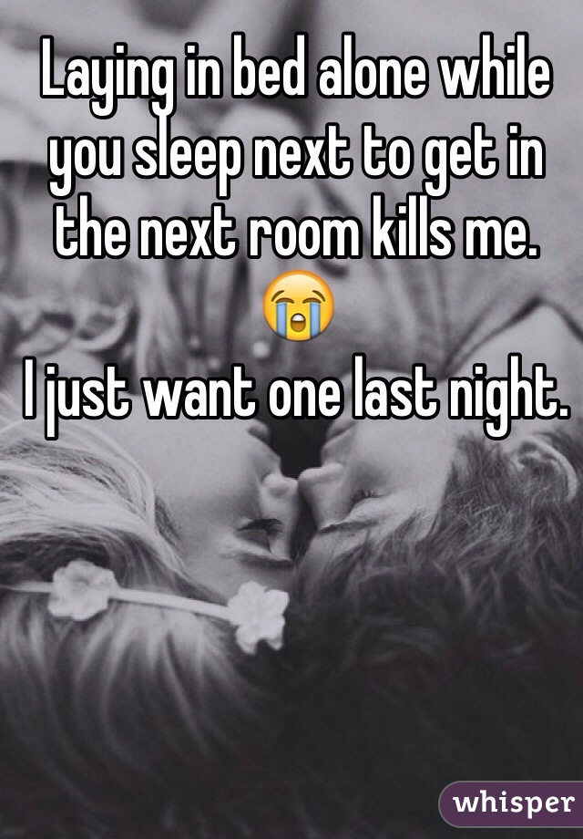 Laying in bed alone while you sleep next to get in the next room kills me. 😭  I just want one last night.