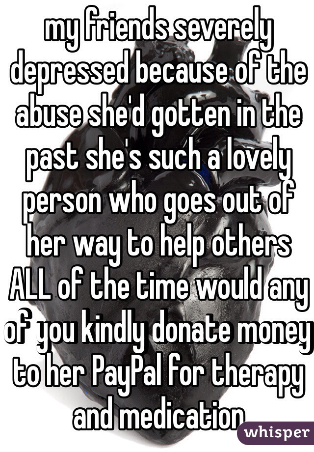 my friends severely depressed because of the abuse she'd gotten in the past she's such a lovely person who goes out of her way to help others ALL of the time would any of you kindly donate money to her PayPal for therapy and medication