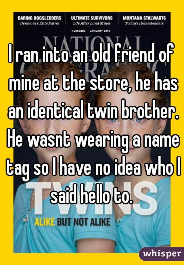 I ran into an old friend of mine at the store, he has an identical twin brother. He wasnt wearing a name tag so I have no idea who I said hello to.