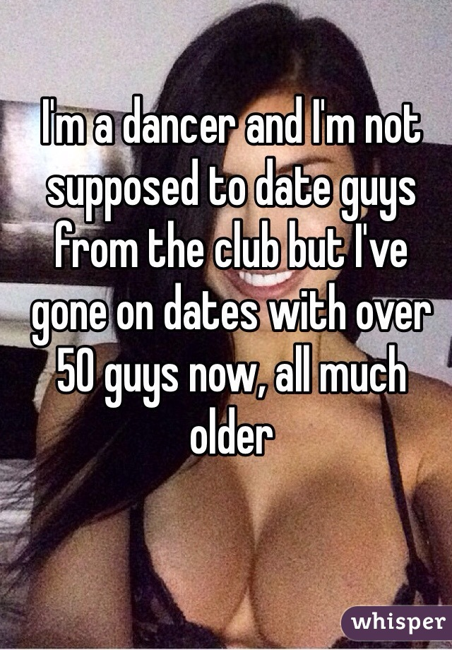 I'm a dancer and I'm not supposed to date guys from the club but I've gone on dates with over 50 guys now, all much older