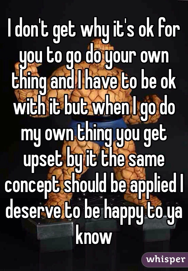 I don't get why it's ok for you to go do your own thing and I have to be ok with it but when I go do my own thing you get upset by it the same concept should be applied I deserve to be happy to ya know
