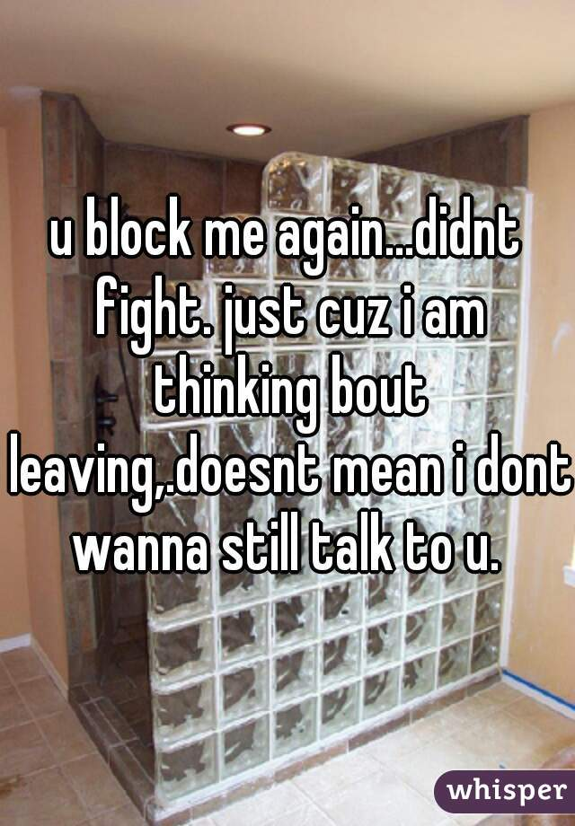 u block me again...didnt fight. just cuz i am thinking bout leaving,.doesnt mean i dont wanna still talk to u.
