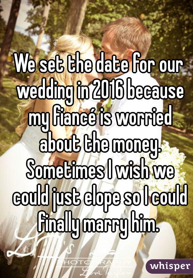 We set the date for our wedding in 2016 because my fiancé is worried about the money. Sometimes I wish we could just elope so I could finally marry him.