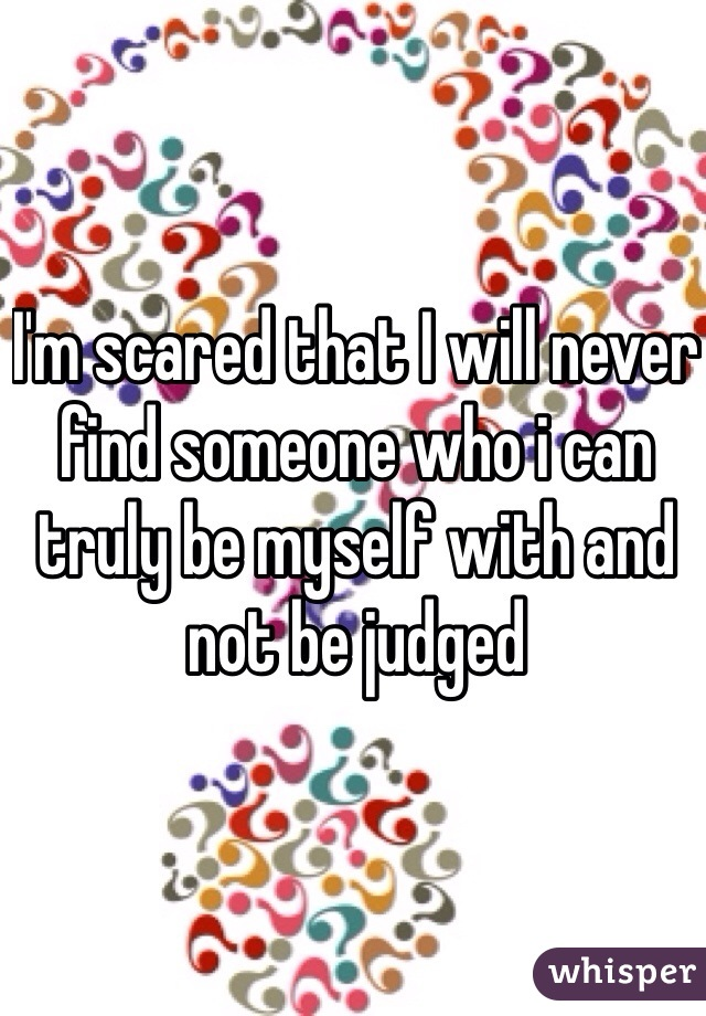 I'm scared that I will never find someone who i can truly be myself with and not be judged