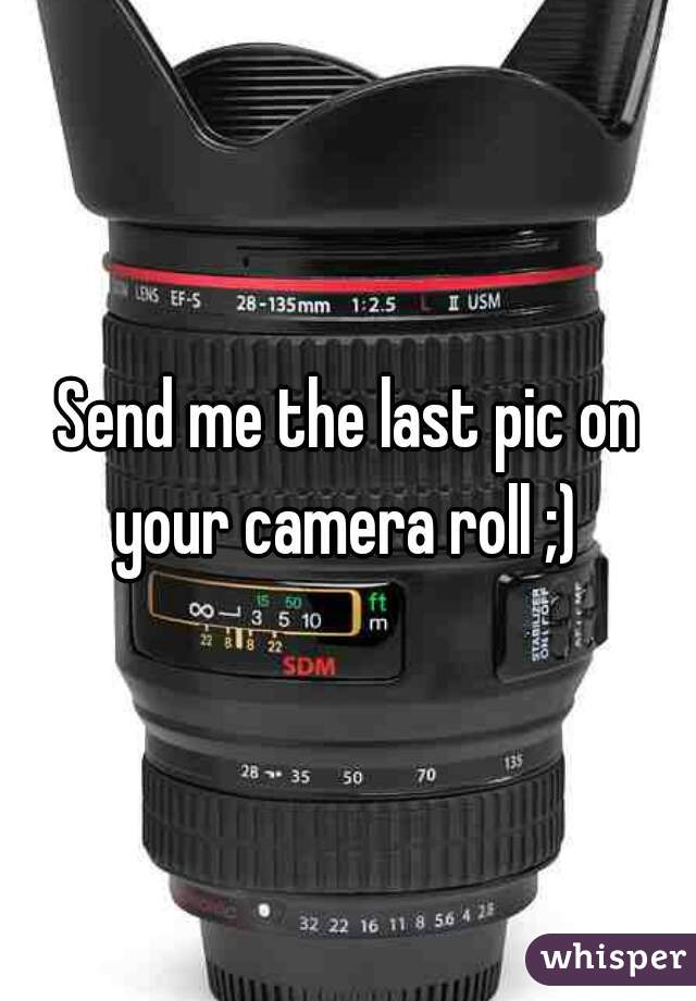 Send me the last pic on your camera roll ;)