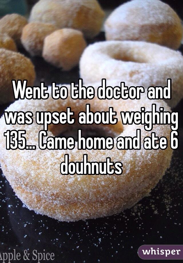 Went to the doctor and was upset about weighing 135... Came home and ate 6 douhnuts