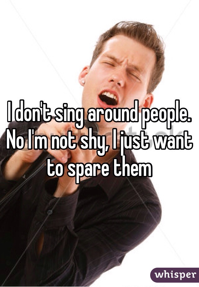 I don't sing around people. No I'm not shy, I just want to spare them