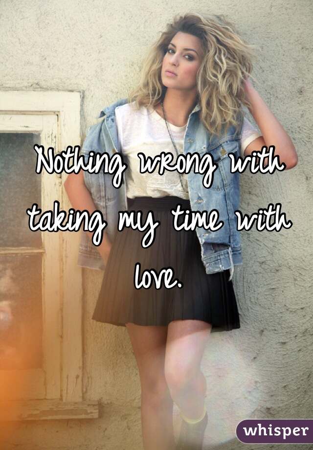 Nothing wrong with taking my time with love.