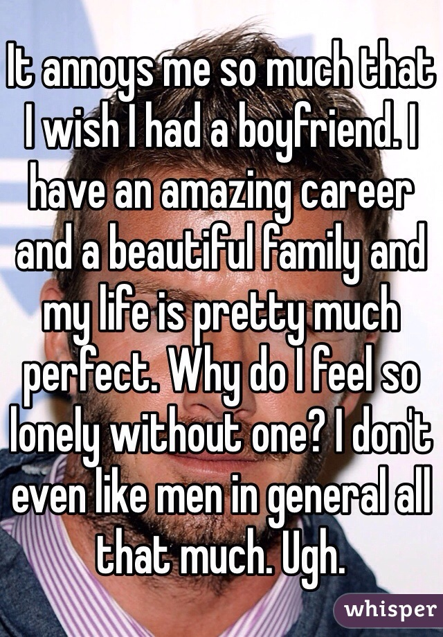It annoys me so much that I wish I had a boyfriend. I have an amazing career and a beautiful family and my life is pretty much perfect. Why do I feel so lonely without one? I don't even like men in general all that much. Ugh.