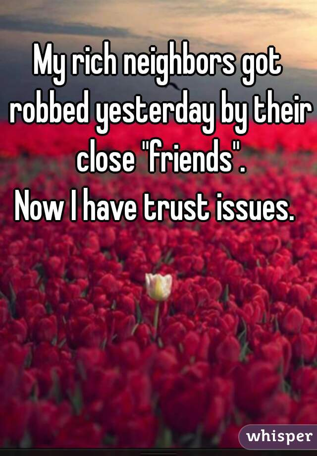"""My rich neighbors got robbed yesterday by their close """"friends"""".   Now I have trust issues."""