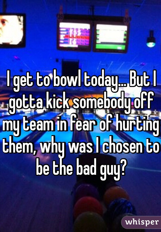 I get to bowl today... But I gotta kick somebody off my team in fear of hurting them, why was I chosen to be the bad guy?