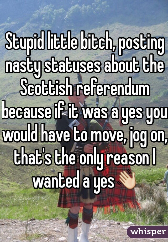 Stupid little bitch, posting nasty statuses about the Scottish referendum because if it was a yes you would have to move, jog on, that's the only reason I wanted a yes👋