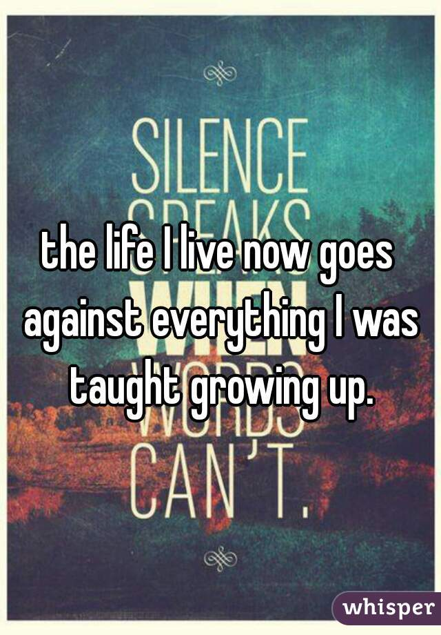 the life I live now goes against everything I was taught growing up.