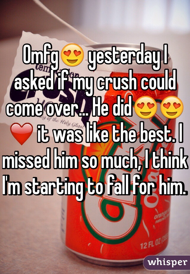 Omfg😍 yesterday I asked if my crush could come over... He did😍😍❤️ it was like the best. I missed him so much, I think I'm starting to fall for him.