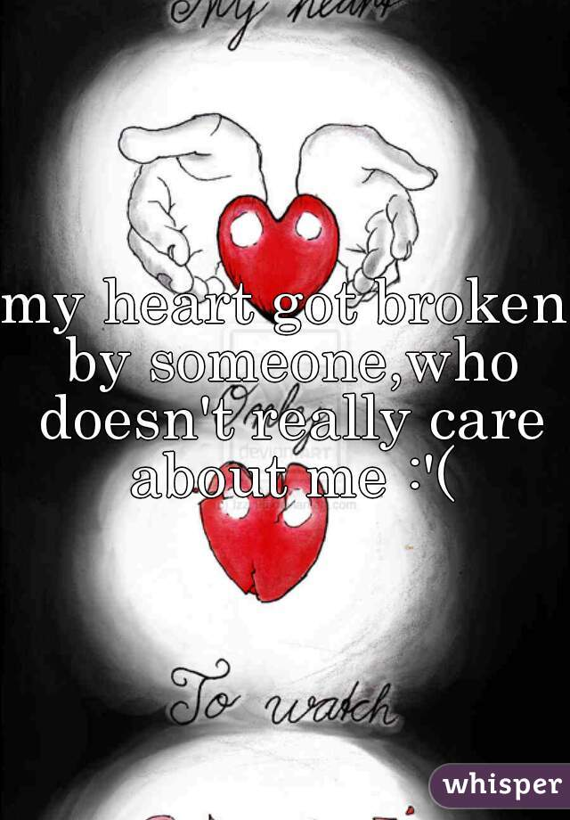 my heart got broken by someone,who doesn't really care about me :'(