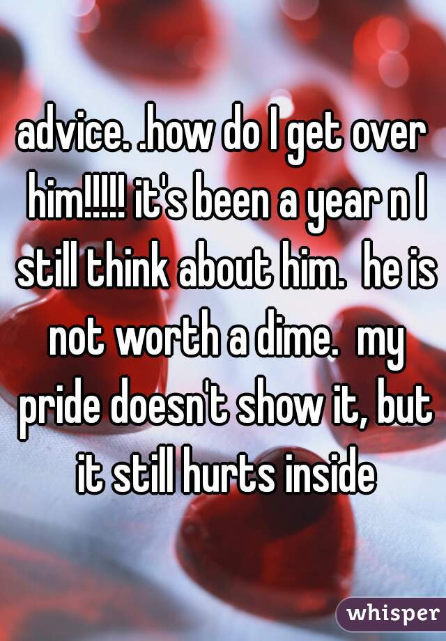 advice. .how do I get over him!!!!! it's been a year n I still think about him.  he is not worth a dime.  my pride doesn't show it, but it still hurts inside