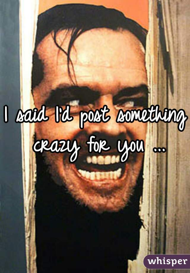 I said I'd post something crazy for you ...