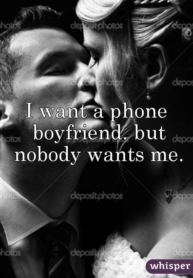I want a phone boyfriend. but nobody wants me.